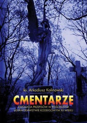 Cmentarze: ewolucja przepisów w kościelnym ustawodawstwie kodeksowym XX wieku Arkadiusz Kalinowski