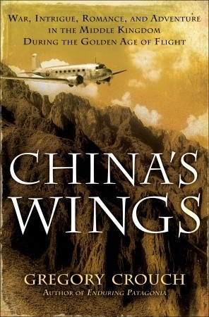 Chinas Wings: War, Intrigue, Romance, and Adventure in the Middle Kingdom During the Golden Age of Flight  by  Gregory Crouch