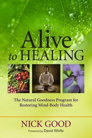 Alive to Healing: The Natural Goodness Program for Restoring Mind-Body Health Nick Good
