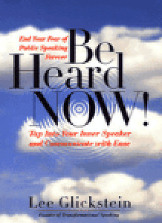 Be Heard Now!: Tap into Your Inner Speaker and Communicate with Ease  by  Lee Glickstein