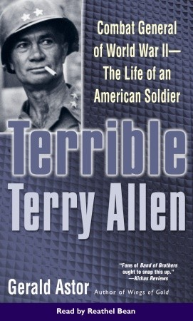 Terrible Terry Allen: Combat General of WWII - The Life of an American Soldier Gerald Astor