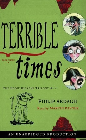 Terrible Times: The Eddie Dickens Trilogy Book Three  by  Philip Ardagh