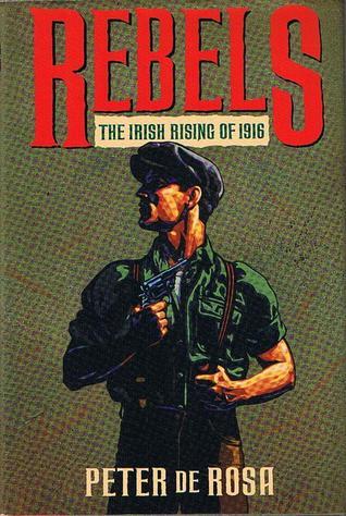Rebels: The Irish Rising Of 1916  by  Peter de Rosa