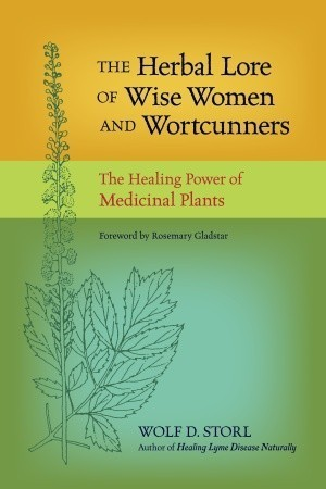 The Herbal Lore of Wise Women and Wortcunners: The Healing Power of Medicinal Plants Wolf D. Storl