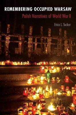 Remembering Occupied Warsaw: Polish Narratives of World War II Erica L. Tucker