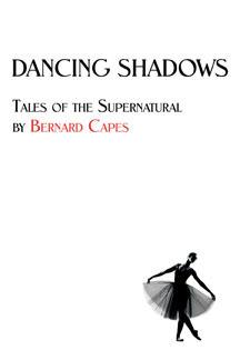 Dancing Shadows: Tales of the Supernatural  by  Bernard Capes by Bernard Capes