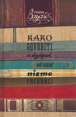 Kako govoriti o knjigah, ki jih nismo prebrali  by  Pierre Bayard