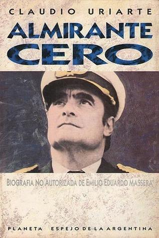 Almirante Cero: Biografia No Autorizada De Emilio Eduardo Massera (Espejo De La Argentina)  by  Claudio Uriarte