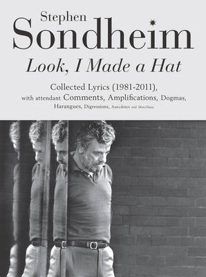Look, I Made a Hat: Collected Lyrics (1981-2011) with attendant Comments, Amplifications, Dogmas, Harangues, Digressions, Anecdotes and Miscellany Stephen Sondheim