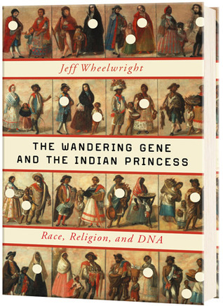 The Wandering Gene and the Indian Princess: Race, Religion, and DNA  by  Jeff Wheelwright