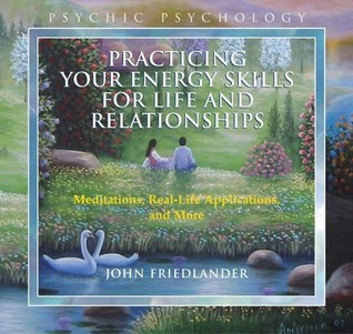 Practicing Your Energy Skills for Life and Relationships: Meditations, Real-life Applications, and More  by  John Friedlander