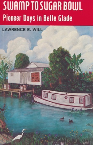 Swamp to Sugar Bowl: Pioneer Days in Belle Glade Lawrence E. Will
