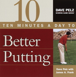 Ten Minutes a Day to Better Putting  by  Dave Pelz