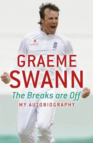 Graeme Swann: The Breaks Are Off - My Autobiography: The Breaks Are Off - My Autobiography  by  Graeme Swann