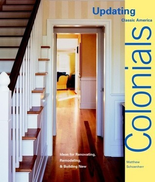Colonials: Design Ideas for Renovating, Remodeling, and Building New  by  Matthew Schoenherr