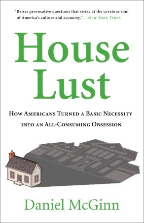 House Lust: How Americans Turned A Basic Necessity Into an All-Consuming Obsession  by  Daniel McGinn