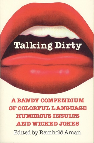 Talking Dirty: A Bawdy Compendium of Colorful Language, Humorous Insults and Wicked Jokes  by  Reinhold Aman