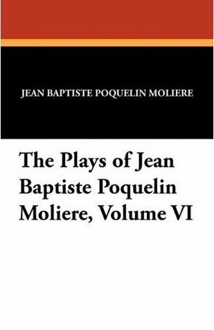 The Plays of Jean Baptiste Poquelin Moliere, Volume VI Molière