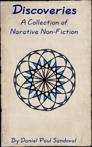 Discoveries - a Collection of Narrative Non-Fiction Daniel Paul Sandoval