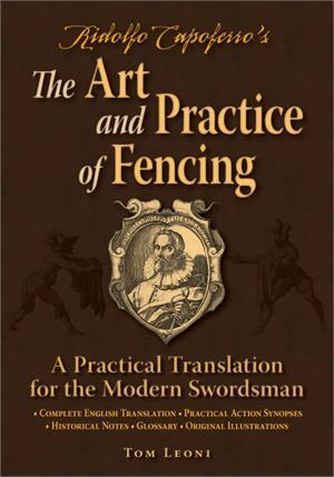 Ridolfo Capoferros The Art and Practice of Fencing: A Practical Translation for the Modern Swordsman  by  Tom Leoni