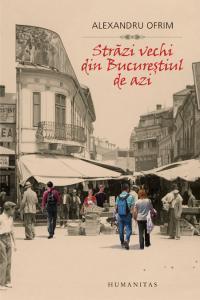 Străzi vechi din Bucureștiul de azi Alexandru Ofrim