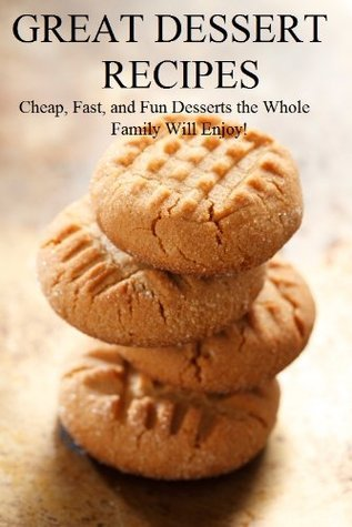 Great Dessert Recipes: Cheap, Fast, and Fun Desserts the Whole Family Will Enjoy  by  Brian Carr