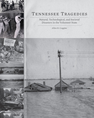 Tennessee Tragedies: Natural, Technological, and Societal Disasters in the Volunteer State  by  Allen R. Coggins