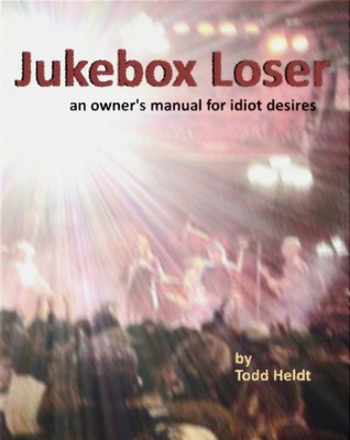 Jukebox Loser: An Owners Manual for Idiot Desires  by  Todd Heldt