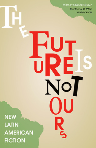 The Future Is Not Ours: New Latin American Fiction  by  Diego Trelles Paz