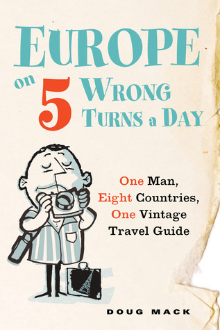 Europe on 5 Wrong Turns a Day: One Man, Eight Countries, One Vintage Travel Guide Doug Mack