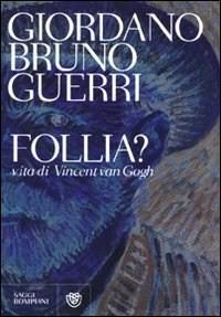 Follia? Vita di Vincent Van Gogh Giordano Bruno Guerri