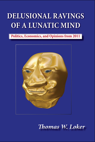 Delusional Ravings of a Lunatic Mind  by  Thomas W. Loker
