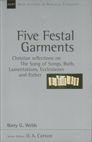 Five Festal Garments: Christian Reflections on The Song of Songs, Ruth, Lamentations, Ecclesiastes and Esther (New Studies in Biblical Theology, #10) Barry G. Webb