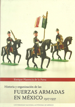 Historia y organización de las fuerzas armadas en México, 1917-1937  by  Enrique Plasencia de la Parra