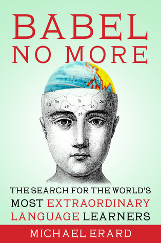 Babel No More: The Search for the Worlds Most Extraordinary Language Learners  by  Michael Erard