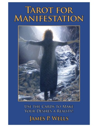 Tarot for Manifestation: Use the Cards to Make Your Desires James p Wells