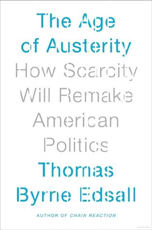 The Age of Austerity: How Scarcity Will Remake American Politics  by  Thomas Edsall