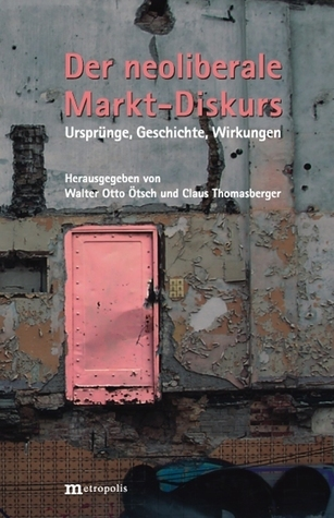 Der neoliberale Markt-Diskurs: Ursprünge, Geschichte, Wirkungen Walter Ötsch