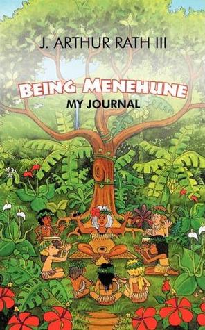 Being Menehune: My Journal  by  J. Arthur Rath III