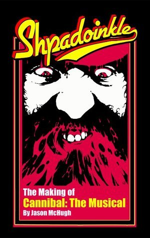 Shpadoinkle: The Making of Cannibal! the Musical  by  Jason McHugh