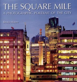 The Square Mile: A Photographic Portrait of the City  by  Beata Moore