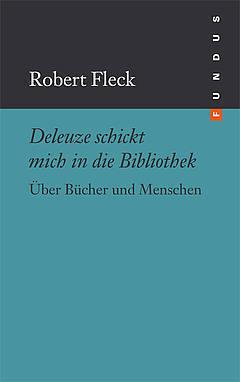 Deleuze schickt mich in die Bibliothek. Über Bücher und Menschen. (FUNDUS, #190) Robert Fleck