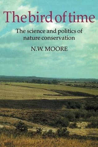 The Bird of Time: The Science and Politics of Nature Conservation - A Personal Account N.W. Moore