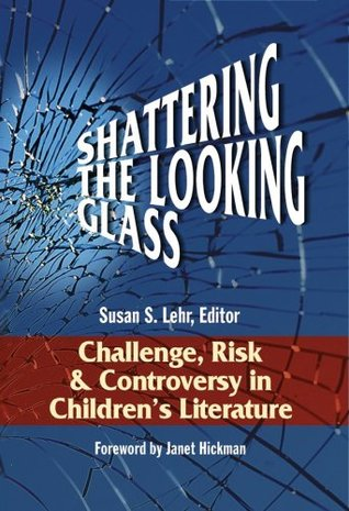 Shattering the Looking Glass: Challenge, Risk and Controversy in Childrens Literature  by  Susan Lehr