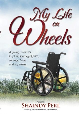My Life on Wheels: A Young Womans Inspiring Journey of Faith, Courage, Hope, and Happiness Shaindy Perl