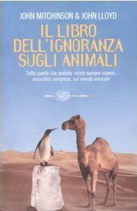 Il libro dellignoranza sugli animali: Tutto quello che avreste voluto sempre sapere, assurdità comprese, sul mondo animale John Mitchinson