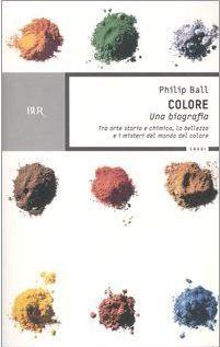 Colore: Una biografia: Tra arte storia e chimica, la bellezza e i misteri del mondo del colore  by  Philip Ball