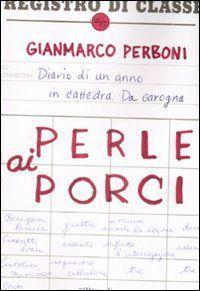 Perle ai porci : diario di un anno in cattedra da carogna  by  Gianmarco Perboni