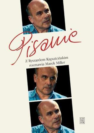 Pisanie. Z Ryszardem Kapuścińskim rozmawia Marek Miller Marek Miller