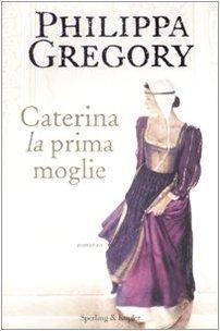 Caterina, la prima moglie (Saga dei Tudor, #1)  by  Philippa Gregory